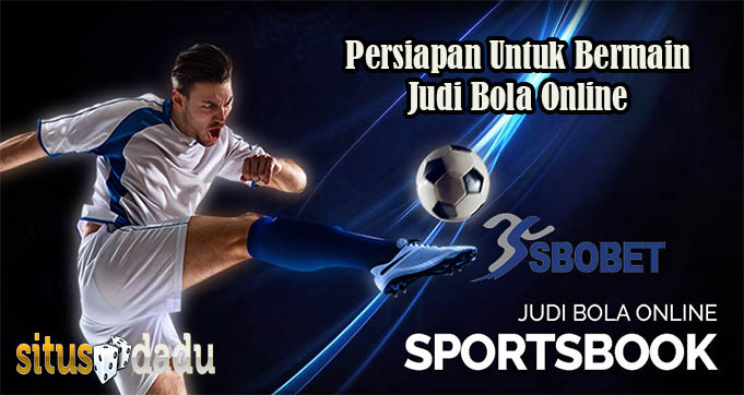 Persiapan Untuk Bermain Judi Bola Online